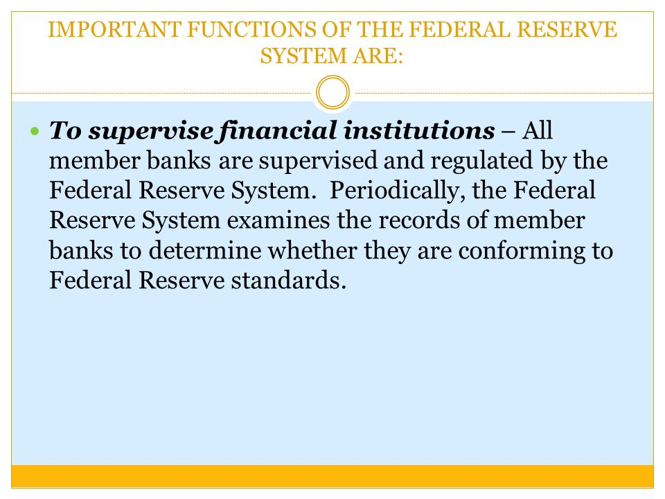 IMPORTANT FUNCTIONS OF THE FEDERAL RESERVE SYSTEM ARE: To supervise financial institutions – All member banks are supervised and regulated by the Federal Reserve System.
