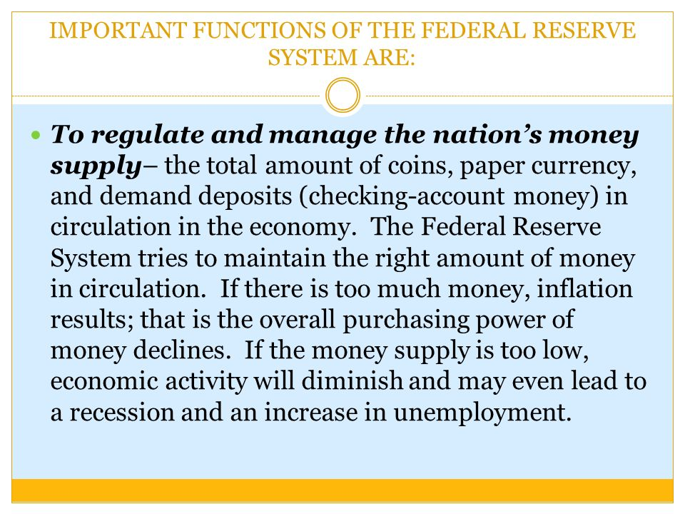 IMPORTANT FUNCTIONS OF THE FEDERAL RESERVE SYSTEM ARE: To regulate and manage the nation's money supply– the total amount of coins, paper currency, and demand deposits (checking-account money) in circulation in the economy.