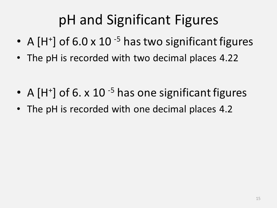 pH and Significant Figures A [H + ] of 6.0 x has two significant figures The pH is recorded with two decimal places 4.22 A [H + ] of 6.