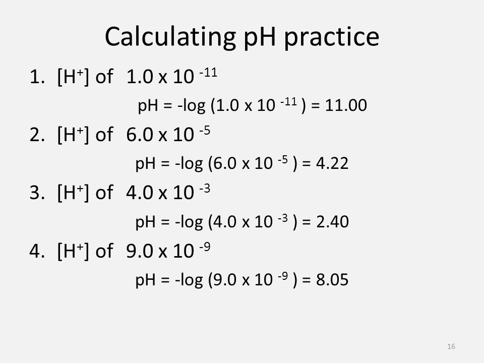 Calculating pH practice 1.[H + ] of 1.0 x pH = -log (1.0 x ) = [H + ] of 6.0 x pH = -log (6.0 x ) = [H + ] of 4.0 x pH = -log (4.0 x ) = [H + ] of 9.0 x pH = -log (9.0 x ) =