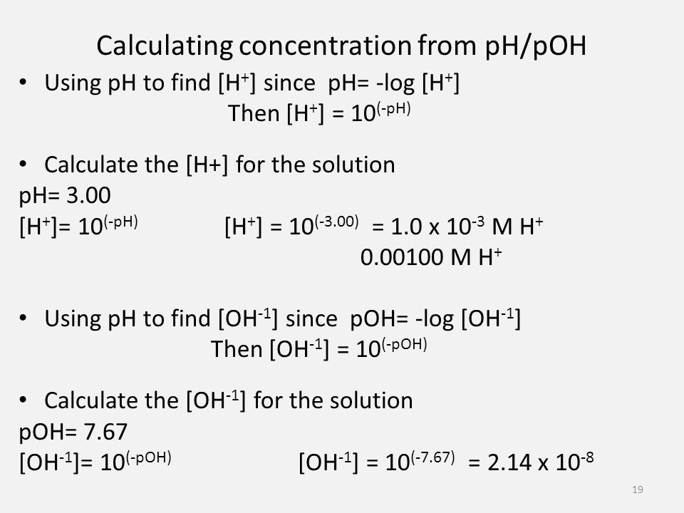 Calculating concentration from pH/pOH Using pH to find [H + ] since pH= -log [H + ] Then [H + ] = 10 (-pH) Calculate the [H+] for the solution pH= 3.00 [H + ]= 10 (-pH) [H + ] = 10 (-3.00) = 1.0 x M H M H + Using pH to find [OH -1 ] since pOH= -log [OH -1 ] Then [OH -1 ] = 10 (-pOH) Calculate the [OH -1 ] for the solution pOH= 7.67 [OH -1 ]= 10 (-pOH) [OH -1 ] = 10 (-7.67) = 2.14 x