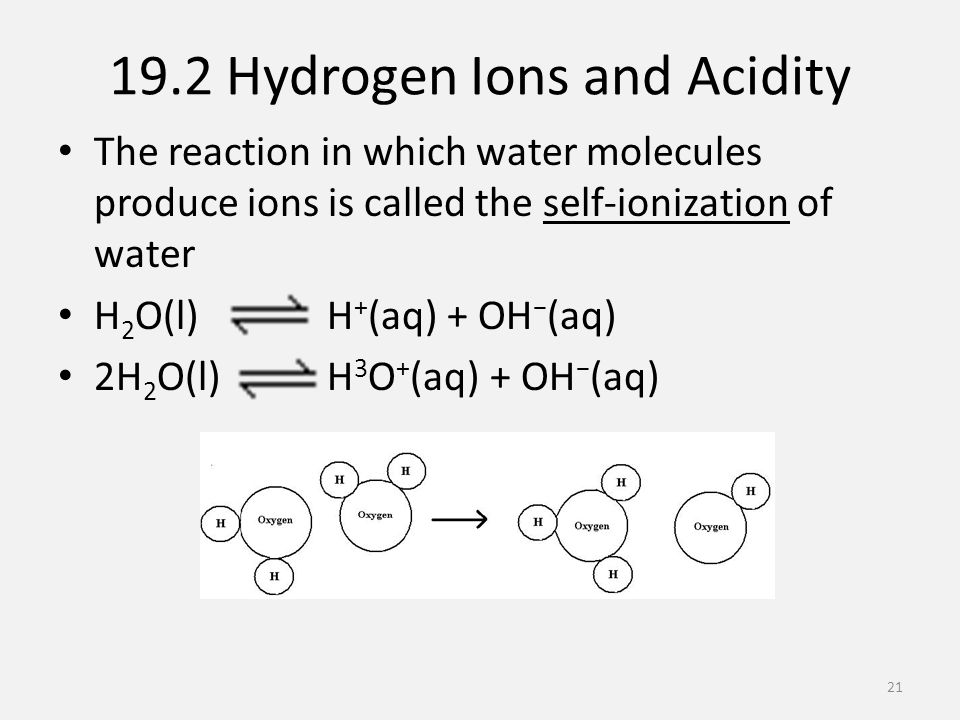 19.2 Hydrogen Ions and Acidity The reaction in which water molecules produce ions is called the self-ionization of water H 2 O(l) H + (aq) + OH − (aq) 2H 2 O(l) H 3 O + (aq) + OH − (aq) 21