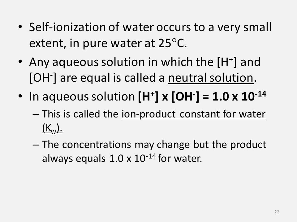 Self-ionization of water occurs to a very small extent, in pure water at 25  C.
