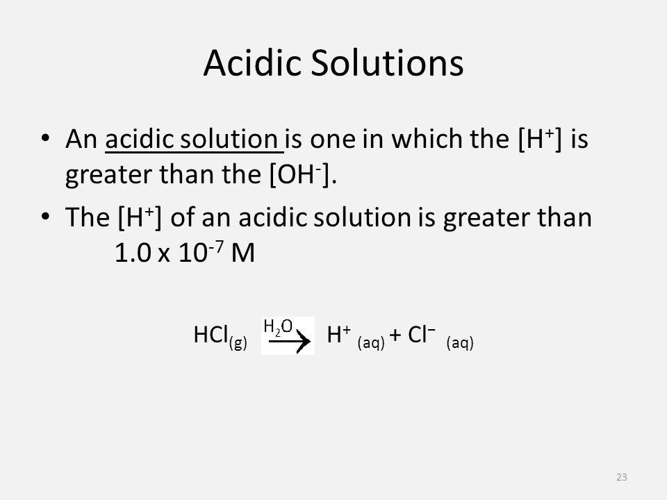 Acidic Solutions An acidic solution is one in which the [H + ] is greater than the [OH - ].