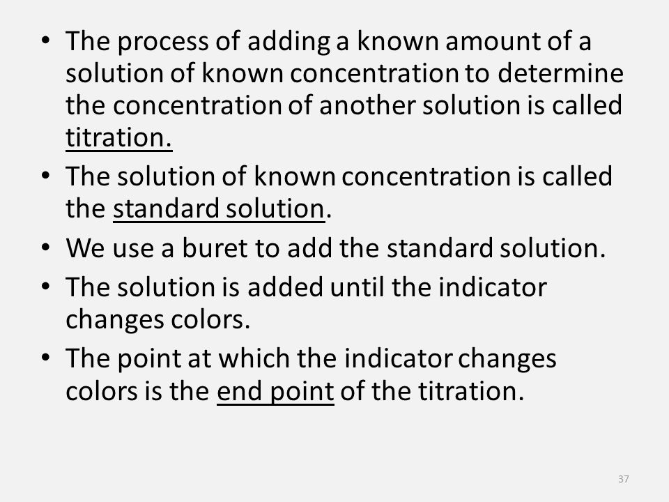 The process of adding a known amount of a solution of known concentration to determine the concentration of another solution is called titration.
