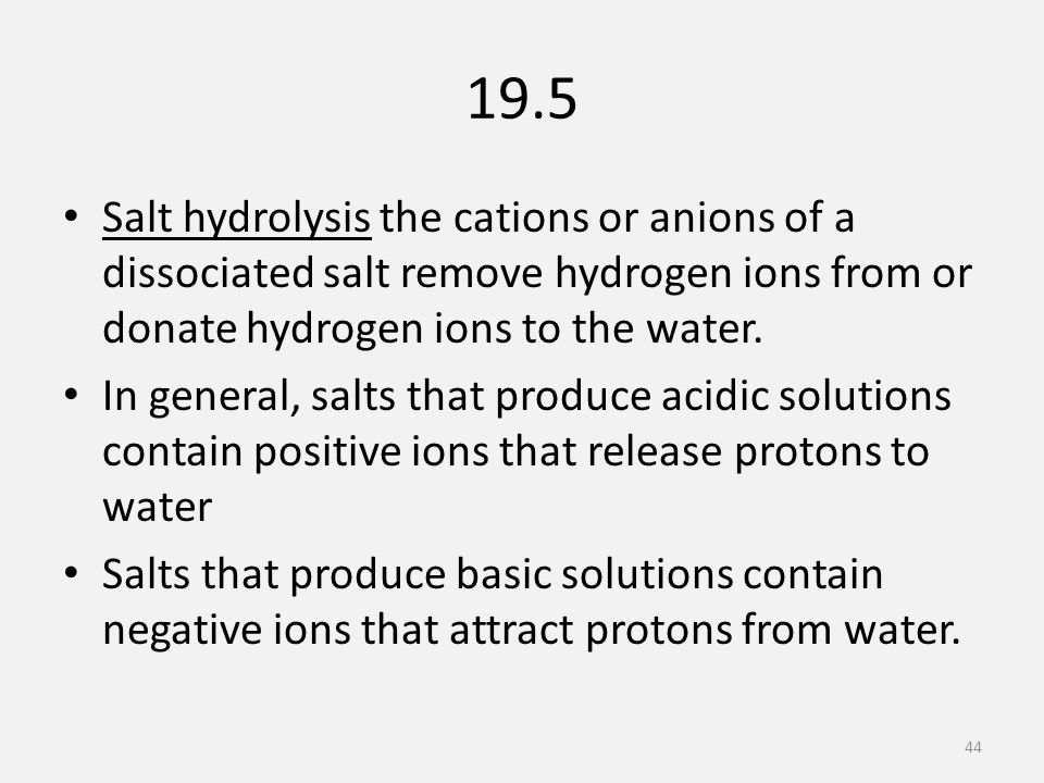 19.5 Salt hydrolysis the cations or anions of a dissociated salt remove hydrogen ions from or donate hydrogen ions to the water.