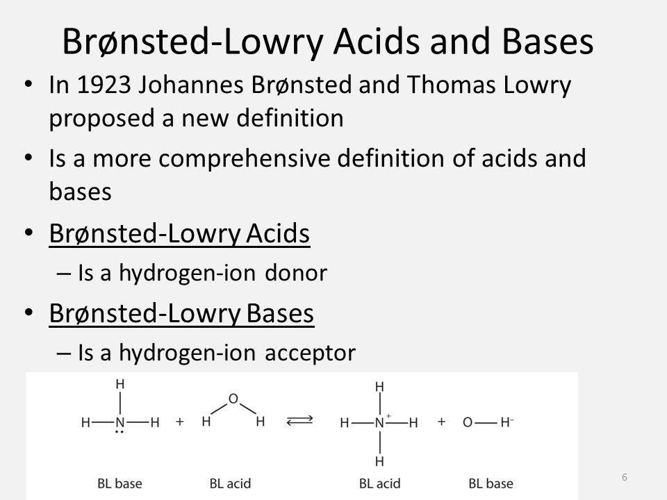 Brønsted-Lowry Acids and Bases In 1923 Johannes Brønsted and Thomas Lowry proposed a new definition Is a more comprehensive definition of acids and bases Brønsted-Lowry Acids – Is a hydrogen-ion donor Brønsted-Lowry Bases – Is a hydrogen-ion acceptor 6