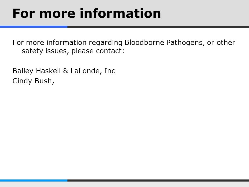For more information For more information regarding Bloodborne Pathogens, or other safety issues, please contact: Bailey Haskell & LaLonde, Inc Cindy Bush,