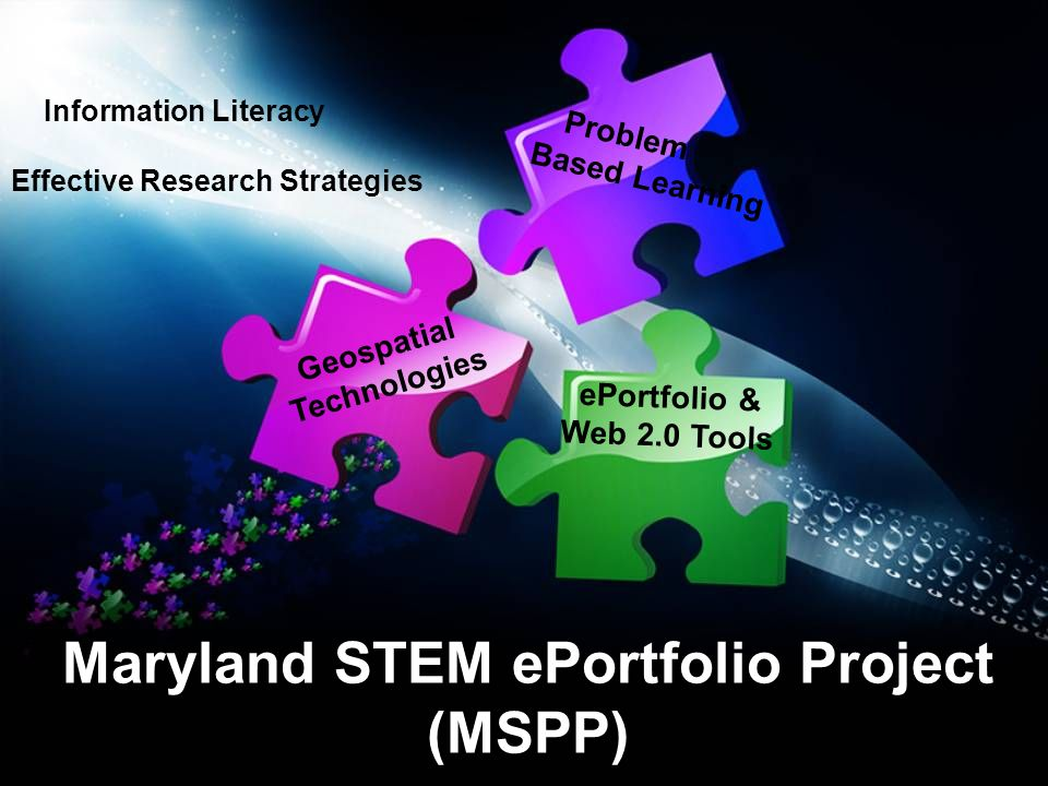Maryland STEM ePortfolio Project (MSPP) Problem Based Learning Geospatial Technologies ePortfolio & Web 2.0 Tools Information Literacy Effective Research Strategies