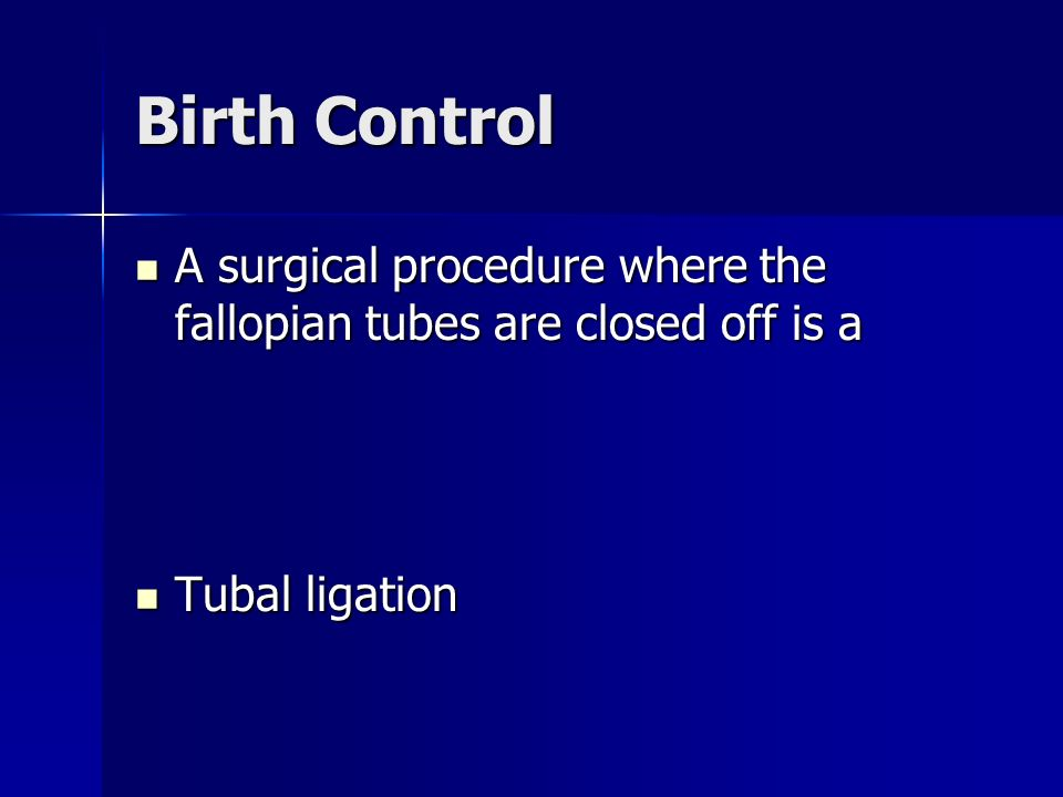 Birth Control A surgical procedure where the fallopian tubes are closed off is a A surgical procedure where the fallopian tubes are closed off is a Tubal ligation Tubal ligation