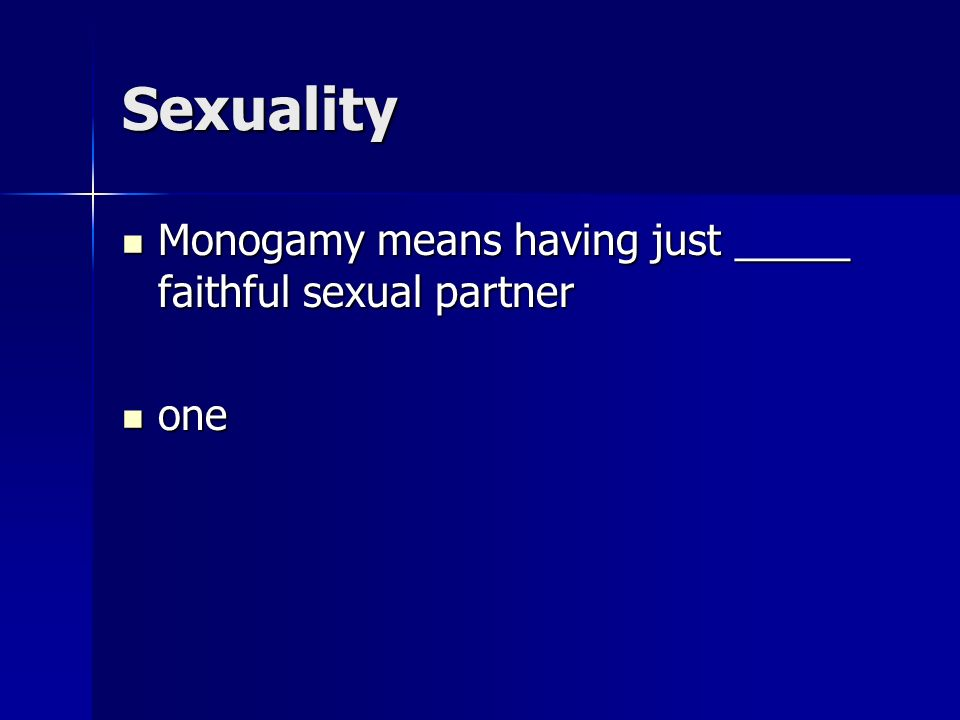Sexuality Monogamy means having just _____ faithful sexual partner Monogamy means having just _____ faithful sexual partner one one
