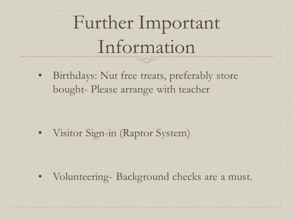 Further Important Information Birthdays: Nut free treats, preferably store bought- Please arrange with teacher Visitor Sign-in (Raptor System) Volunteering- Background checks are a must.