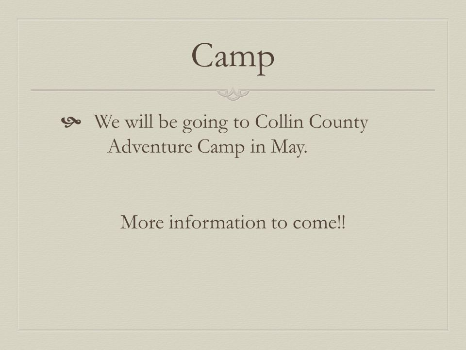 Camp  We will be going to Collin County Adventure Camp in May. More information to come!!
