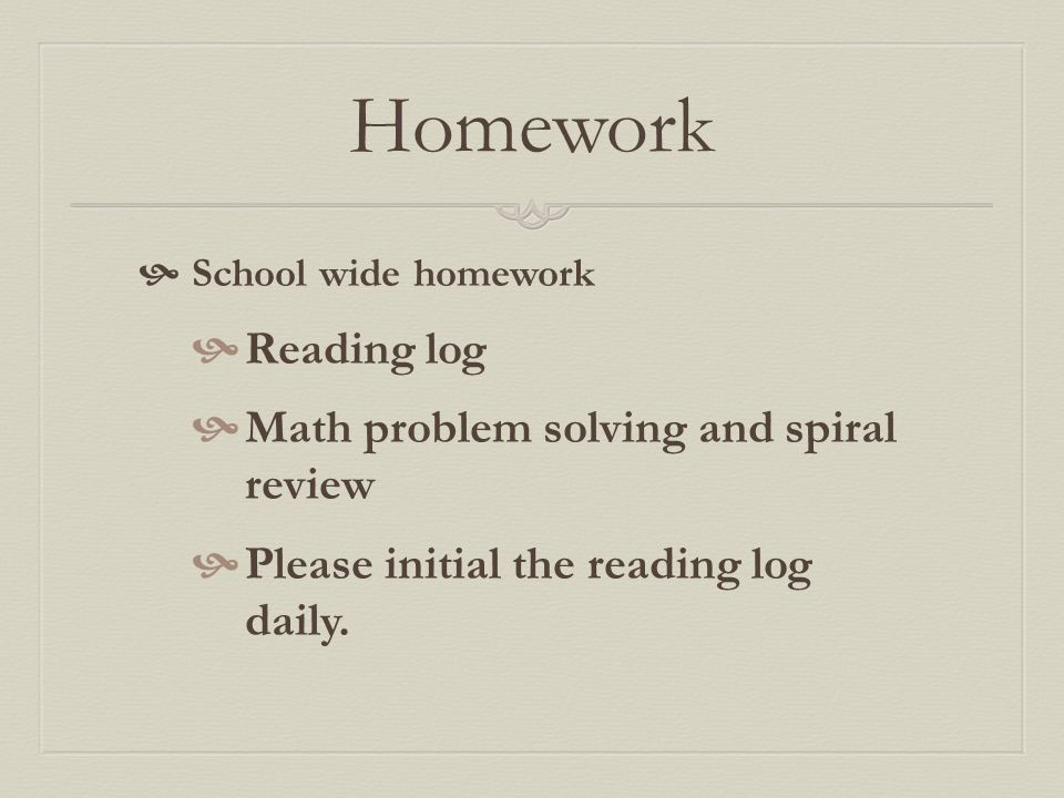 Homework  School wide homework  Reading log  Math problem solving and spiral review  Please initial the reading log daily.