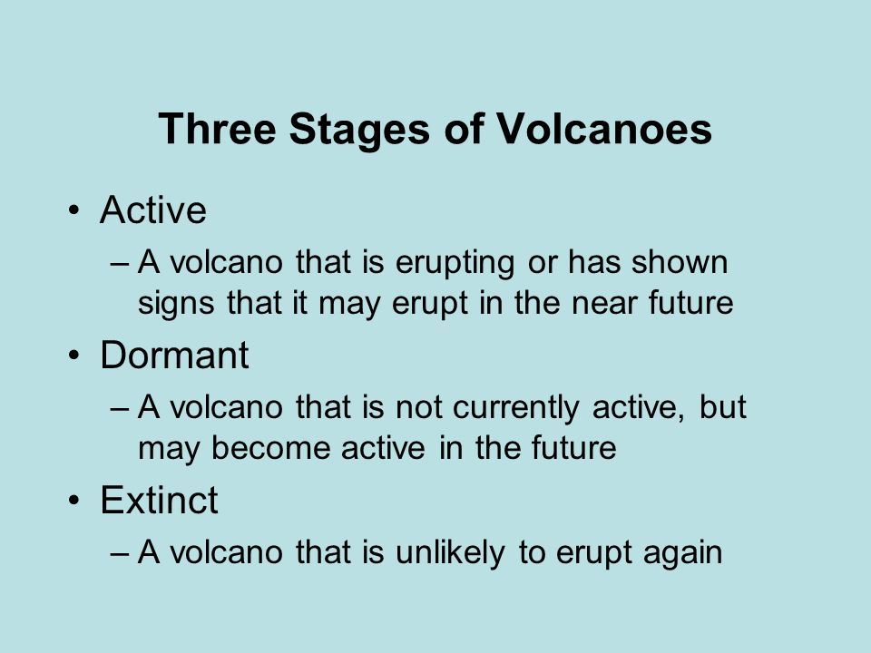 Three Stages of Volcanoes Active –A volcano that is erupting or has shown signs that it may erupt in the near future Dormant –A volcano that is not currently active, but may become active in the future Extinct –A volcano that is unlikely to erupt again