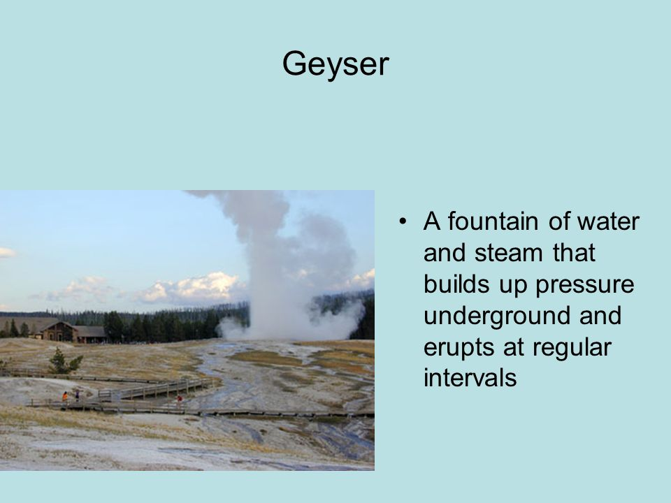 Geyser A fountain of water and steam that builds up pressure underground and erupts at regular intervals