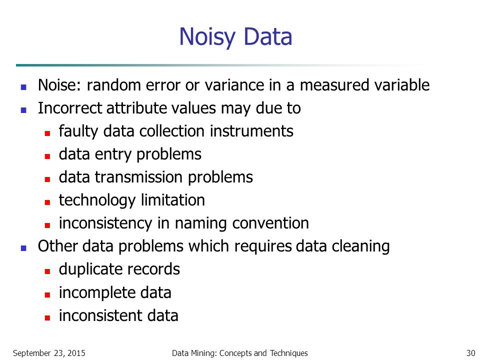September 23, 2015Data Mining: Concepts and Techniques30 Noisy Data Noise: random error or variance in a measured variable Incorrect attribute values may due to faulty data collection instruments data entry problems data transmission problems technology limitation inconsistency in naming convention Other data problems which requires data cleaning duplicate records incomplete data inconsistent data