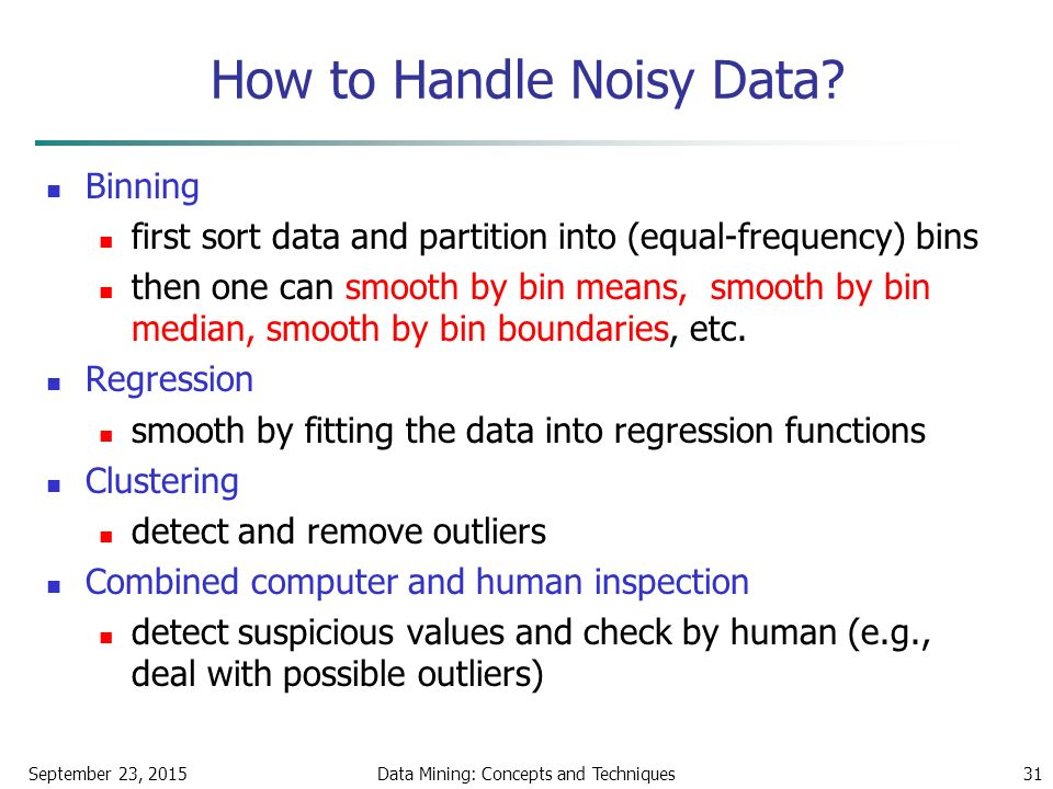 September 23, 2015Data Mining: Concepts and Techniques31 How to Handle Noisy Data.