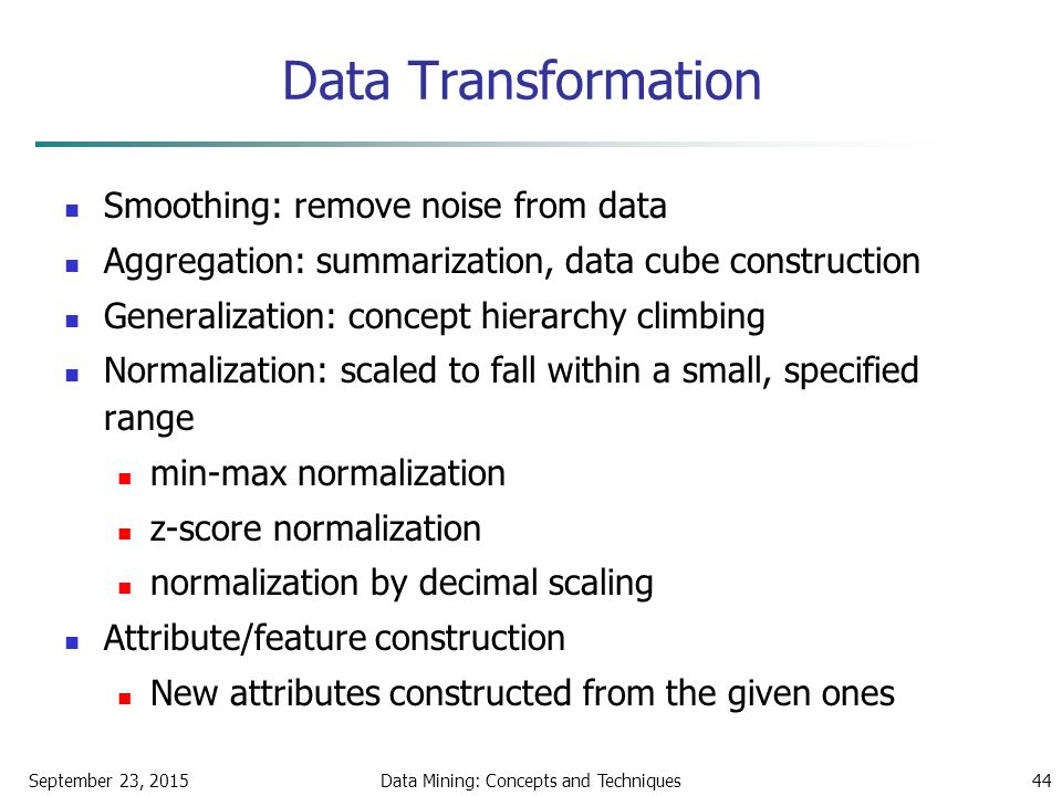 September 23, 2015Data Mining: Concepts and Techniques44 Data Transformation Smoothing: remove noise from data Aggregation: summarization, data cube construction Generalization: concept hierarchy climbing Normalization: scaled to fall within a small, specified range min-max normalization z-score normalization normalization by decimal scaling Attribute/feature construction New attributes constructed from the given ones