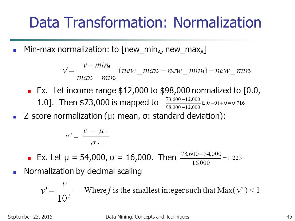 September 23, 2015Data Mining: Concepts and Techniques45 Data Transformation: Normalization Min-max normalization: to [new_min A, new_max A ] Ex.
