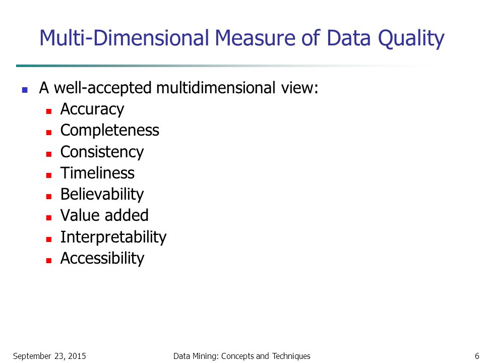 September 23, 2015Data Mining: Concepts and Techniques6 Multi-Dimensional Measure of Data Quality A well-accepted multidimensional view: Accuracy Completeness Consistency Timeliness Believability Value added Interpretability Accessibility