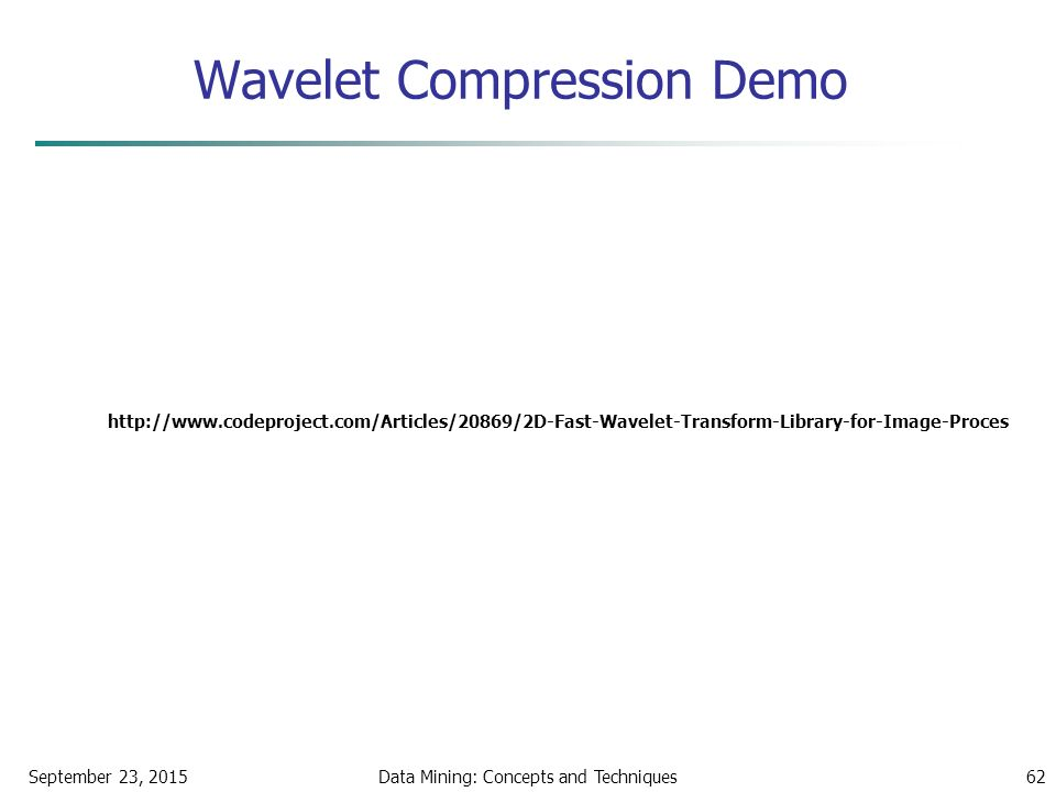 Wavelet Compression Demo September 23, 2015Data Mining: Concepts and Techniques62 http://www.codeproject.com/Articles/20869/2D-Fast-Wavelet-Transform-Library-for-Image-Proces