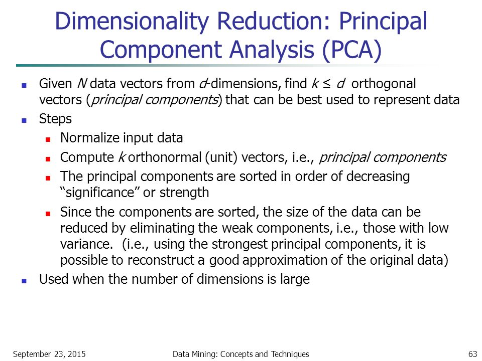 September 23, 2015Data Mining: Concepts and Techniques63 Given N data vectors from d-dimensions, find k ≤ d orthogonal vectors (principal components) that can be best used to represent data Steps Normalize input data Compute k orthonormal (unit) vectors, i.e., principal components The principal components are sorted in order of decreasing significance or strength Since the components are sorted, the size of the data can be reduced by eliminating the weak components, i.e., those with low variance.