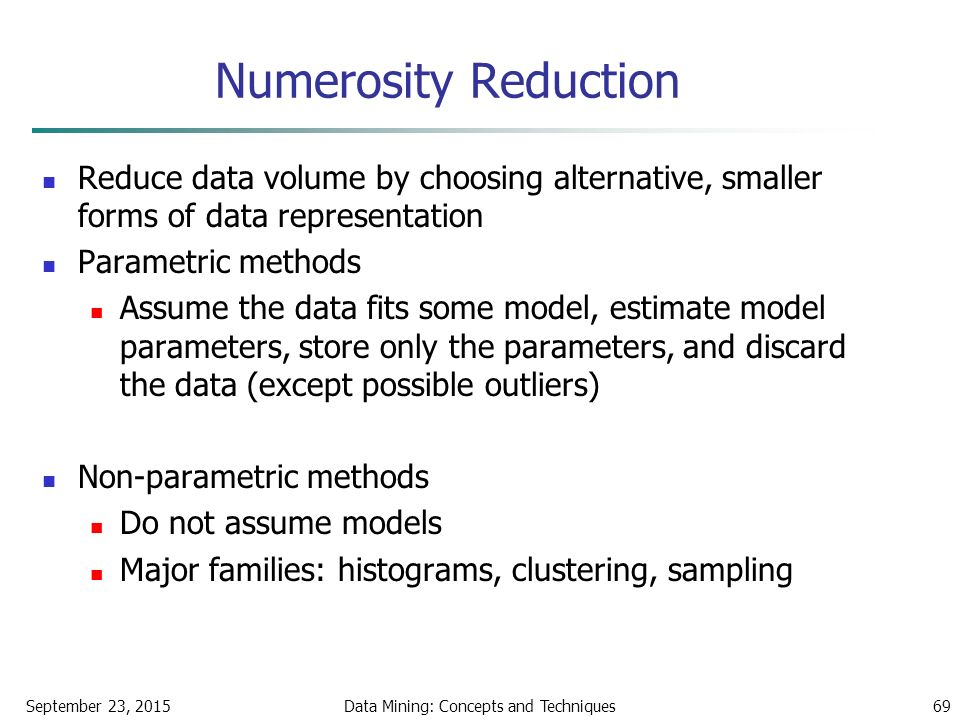 September 23, 2015Data Mining: Concepts and Techniques69 Numerosity Reduction Reduce data volume by choosing alternative, smaller forms of data representation Parametric methods Assume the data fits some model, estimate model parameters, store only the parameters, and discard the data (except possible outliers) Non-parametric methods Do not assume models Major families: histograms, clustering, sampling