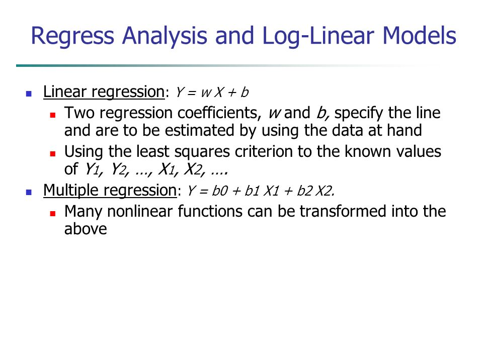 Linear regression : Y = w X + b Two regression coefficients, w and b, specify the line and are to be estimated by using the data at hand Using the least squares criterion to the known values of Y 1, Y 2, …, X 1, X 2, ….