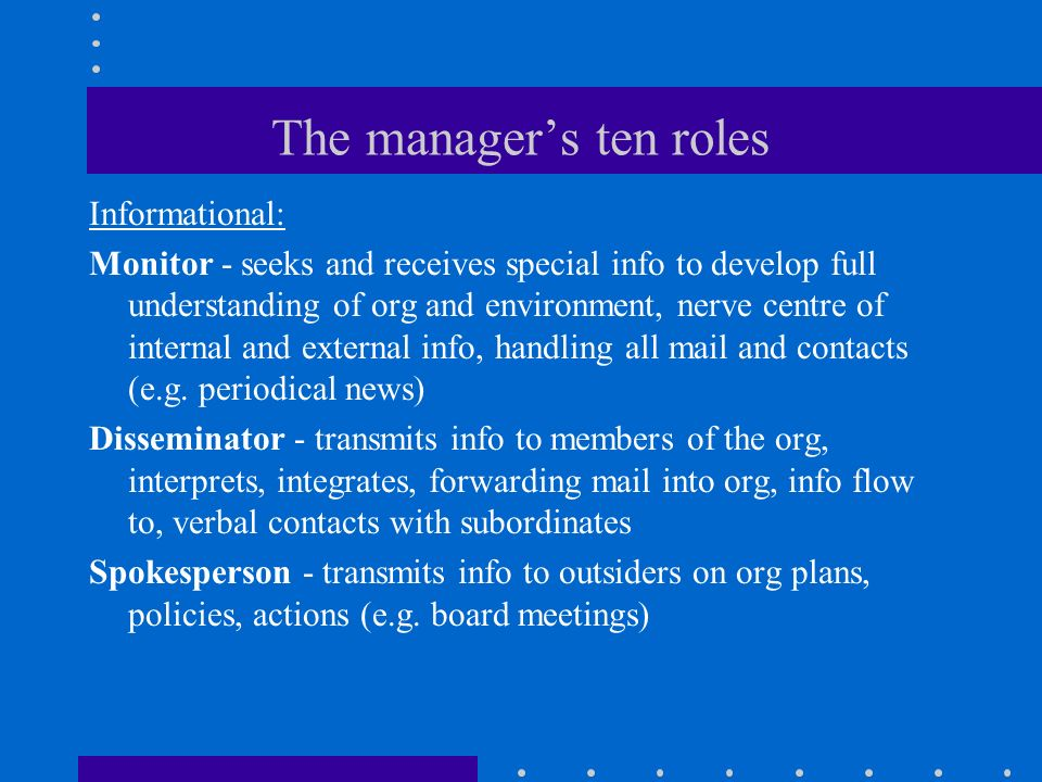 The manager's ten roles Informational: Monitor - seeks and receives special info to develop full understanding of org and environment, nerve centre of internal and external info, handling all mail and contacts (e.g.