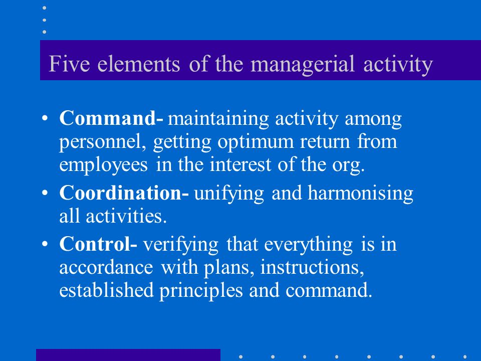 Five elements of the managerial activity Command- maintaining activity among personnel, getting optimum return from employees in the interest of the org.