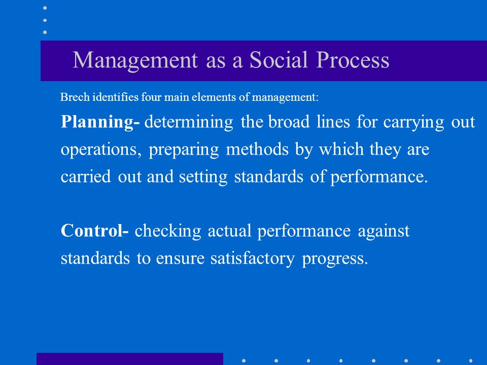 Management as a Social Process Brech identifies four main elements of management: Planning- determining the broad lines for carrying out operations, preparing methods by which they are carried out and setting standards of performance.