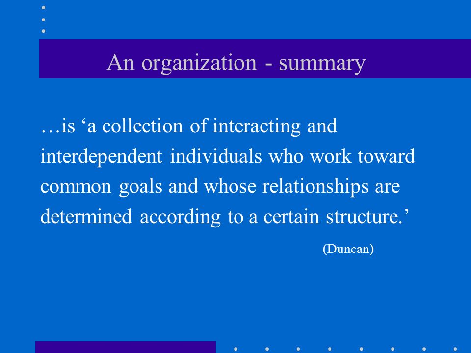 An organization - summary …is 'a collection of interacting and interdependent individuals who work toward common goals and whose relationships are determined according to a certain structure.' (Duncan)