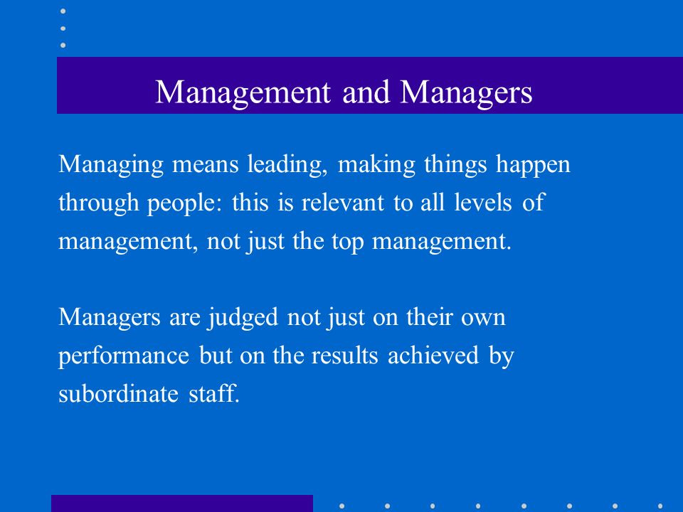 Management and Managers Managing means leading, making things happen through people: this is relevant to all levels of management, not just the top management.