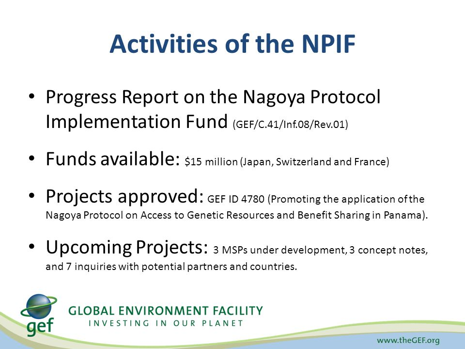 Activities of the NPIF Progress Report on the Nagoya Protocol Implementation Fund (GEF/C.41/Inf.08/Rev.01) Funds available: $15 million (Japan, Switzerland and France) Projects approved: GEF ID 4780 (Promoting the application of the Nagoya Protocol on Access to Genetic Resources and Benefit Sharing in Panama).