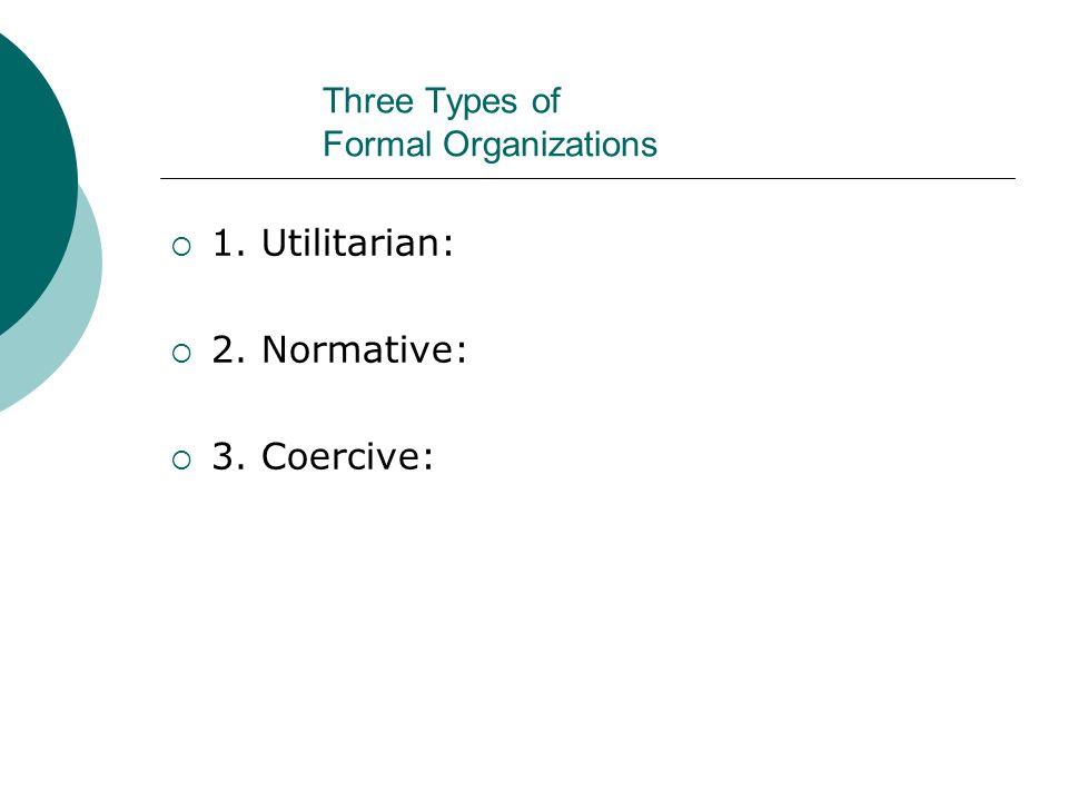 Three Types of Formal Organizations  1. Utilitarian:  2. Normative:  3. Coercive: