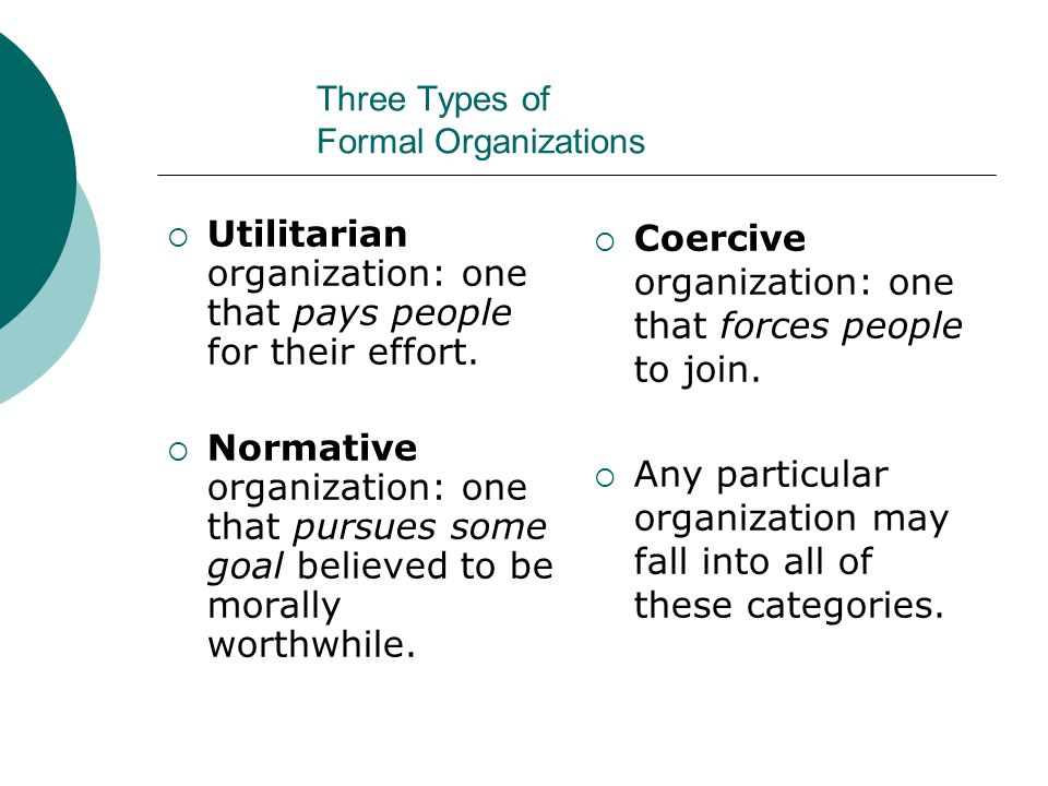 Three Types of Formal Organizations  Utilitarian organization: one that pays people for their effort.  Normative organization: one that pursues some