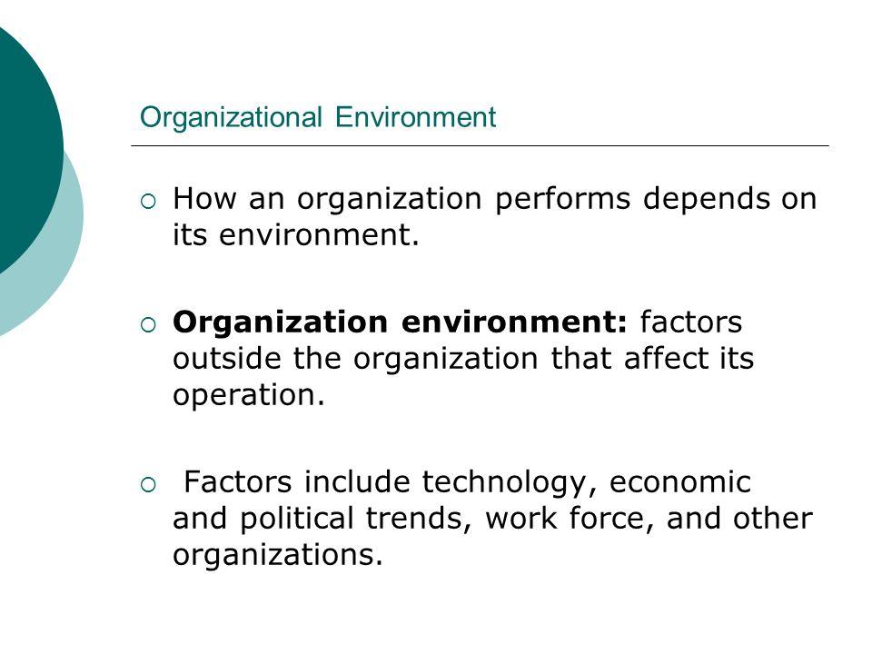 Organizational Environment  How an organization performs depends on its environment.  Organization environment: factors outside the organization tha
