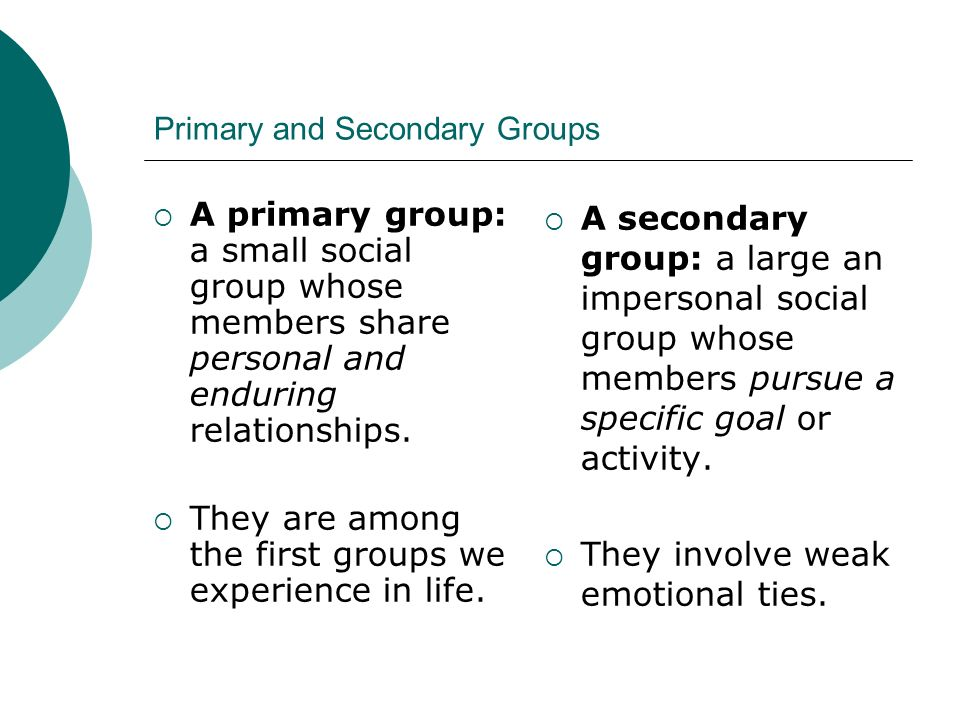 Primary and Secondary Groups  A primary group: a small social group whose members share personal and enduring relationships.  They are among the fir