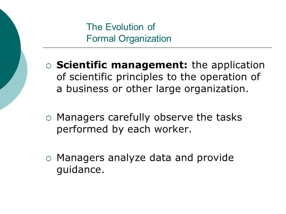 The Evolution of Formal Organization  Scientific management: the application of scientific principles to the operation of a business or other large o