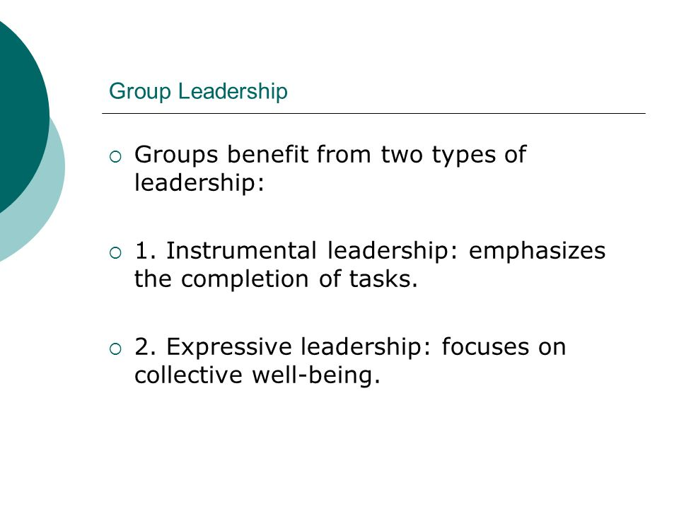 Group Leadership  Groups benefit from two types of leadership:  1. Instrumental leadership: emphasizes the completion of tasks.  2. Expressive lead