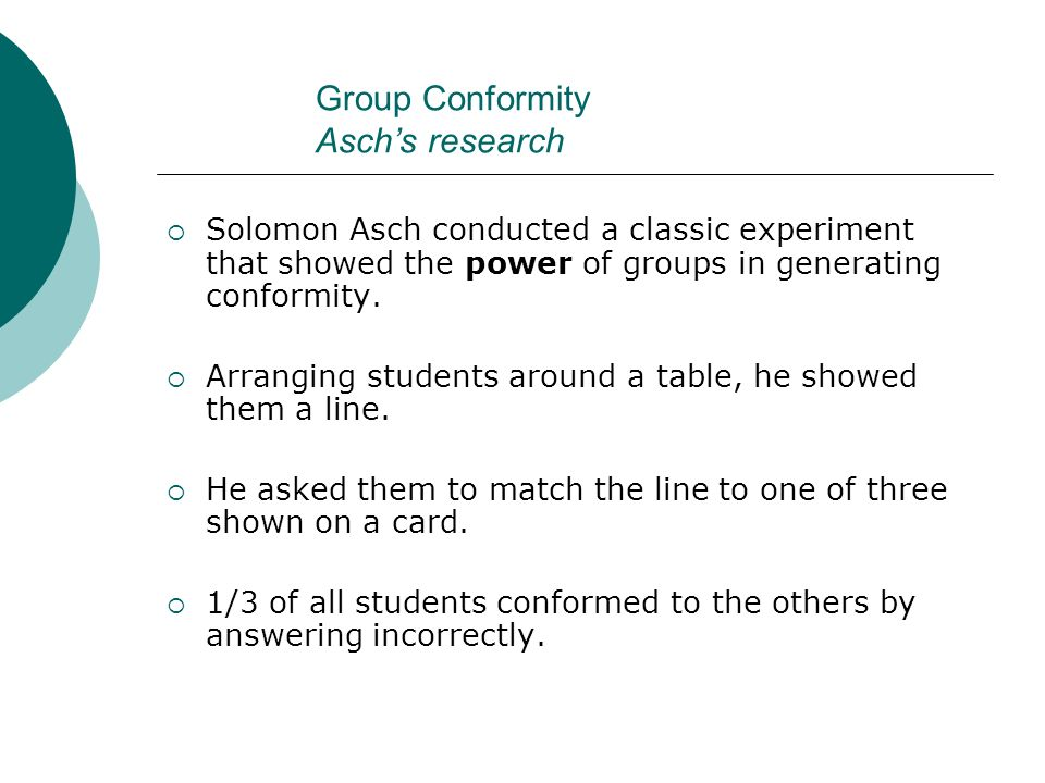 Group Conformity Asch's research  Solomon Asch conducted a classic experiment that showed the power of groups in generating conformity.  Arranging s