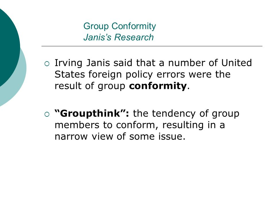 """Group Conformity Janis's Research  Irving Janis said that a number of United States foreign policy errors were the result of group conformity.  """"Gro"""