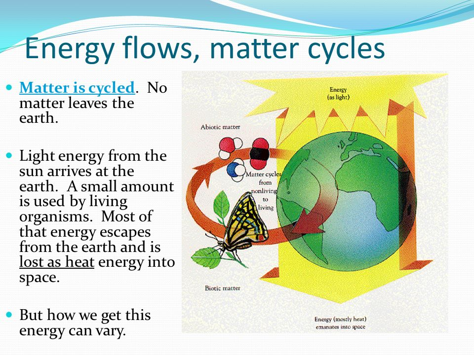 Energy flows, matter cycles Matter is cycled. No matter leaves the earth.