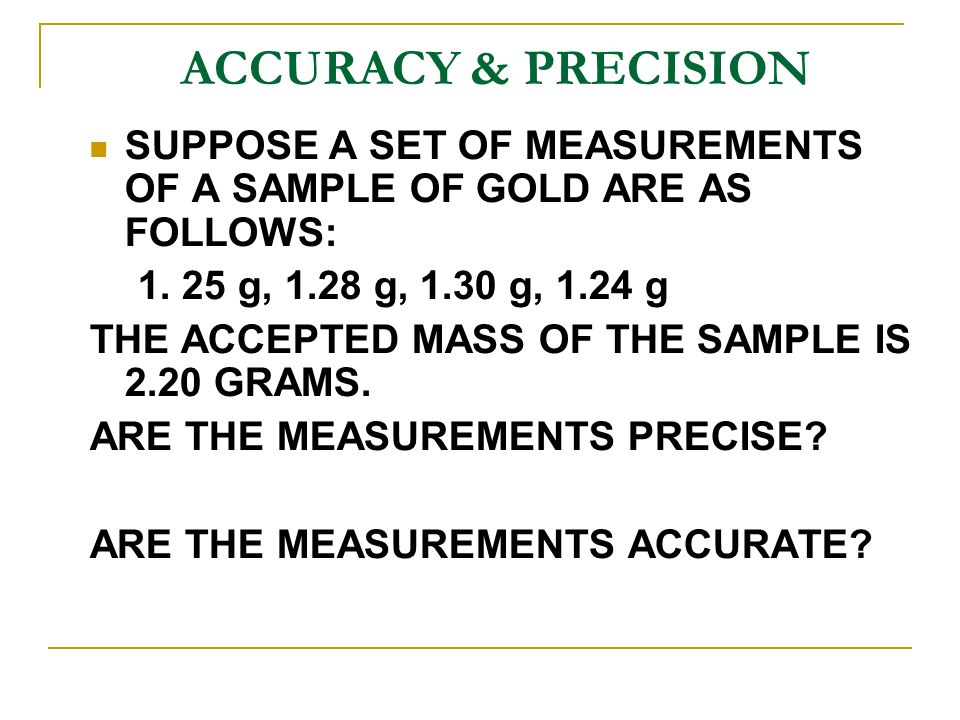 ACCURACY & PRECISION SUPPOSE A SET OF MEASUREMENTS OF A SAMPLE OF GOLD ARE AS FOLLOWS: 1.