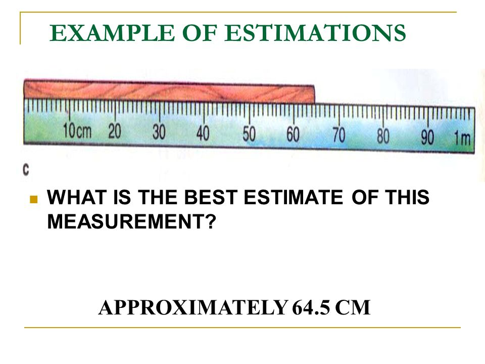 EXAMPLE OF ESTIMATIONS WHAT IS THE BEST ESTIMATE OF THIS MEASUREMENT APPROXIMATELY 64.5 CM