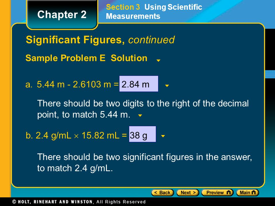 Sample Problem E Solution a.5.44 m m = 2.84 m Section 3 Using Scientific Measurements Chapter 2 Significant Figures, continued There should be two digits to the right of the decimal point, to match 5.44 m.