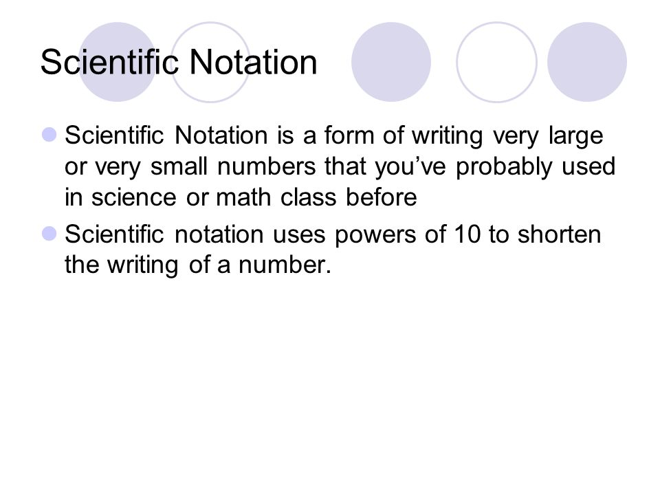 Scientific Notation Scientific Notation is a form of writing very large or very small numbers that you've probably used in science or math class before Scientific notation uses powers of 10 to shorten the writing of a number.