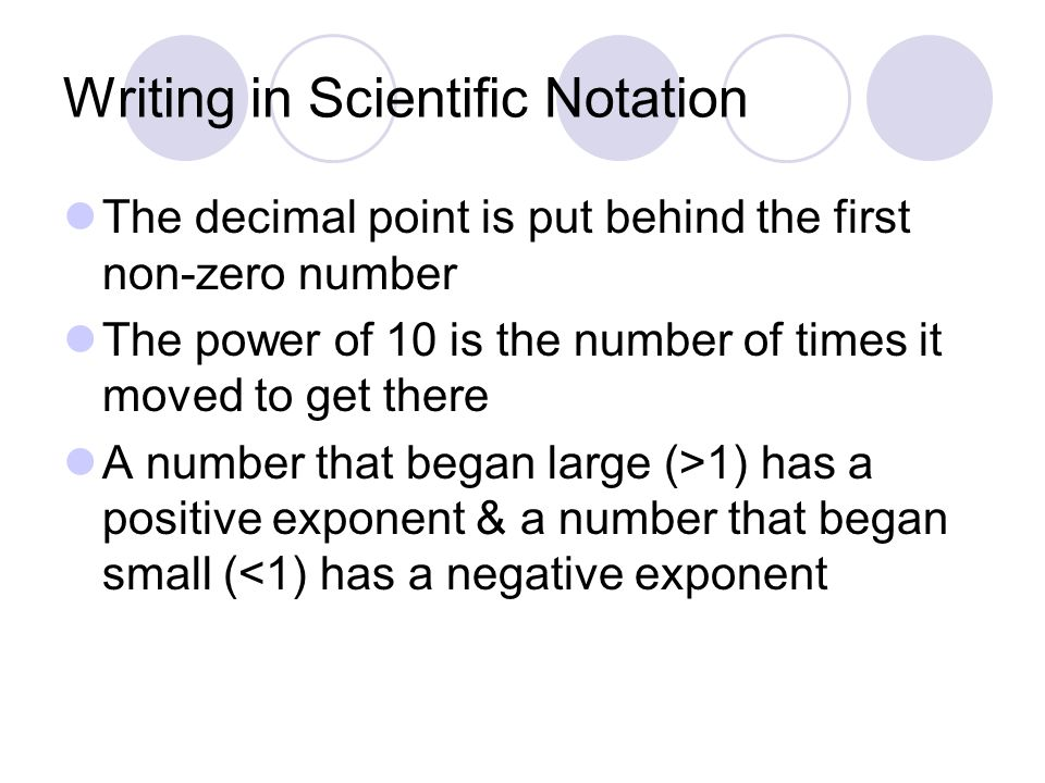 Writing in Scientific Notation The decimal point is put behind the first non-zero number The power of 10 is the number of times it moved to get there A number that began large (>1) has a positive exponent & a number that began small (<1) has a negative exponent