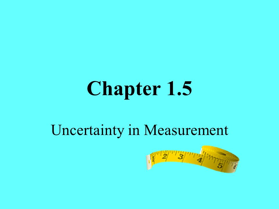 Chapter 1.5 Uncertainty in Measurement
